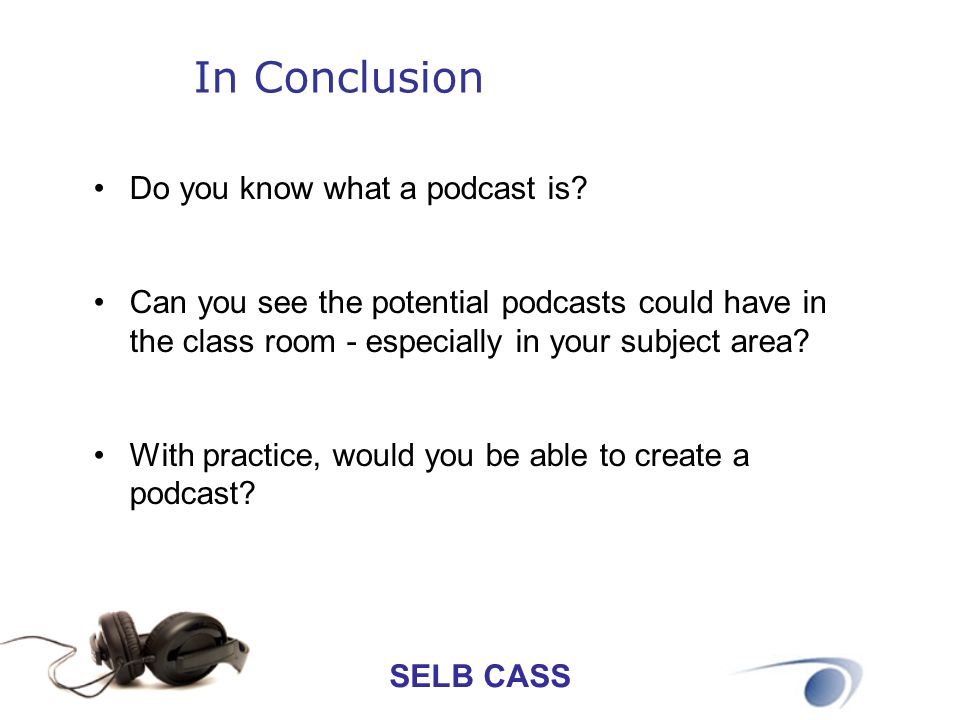 SELB CASS In Conclusion Do you know what a podcast is? Can you see the potential podcasts could have in the class room - especially in your subject ar