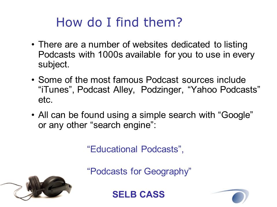 SELB CASS How do I find them? There are a number of websites dedicated to listing Podcasts with 1000s available for you to use in every subject. Some