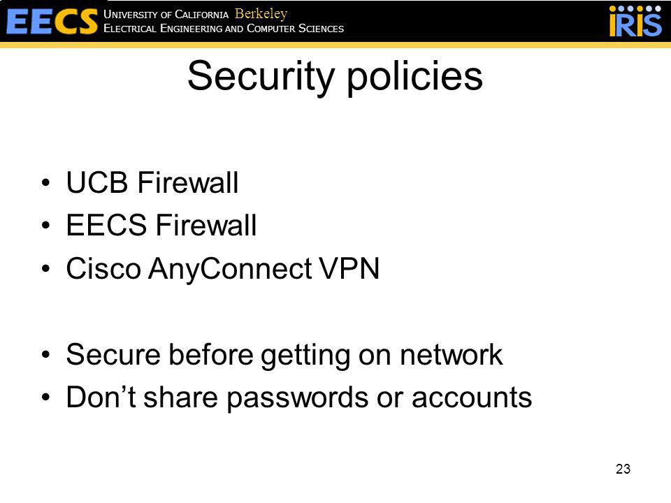 Security policies UCB Firewall EECS Firewall Cisco AnyConnect VPN Secure before getting on network Dont share passwords or accounts 23 E LECTRICAL E NGINEERING AND C OMPUTER S CIENCES U NIVERSITY OF C ALIFORNIA Berkeley