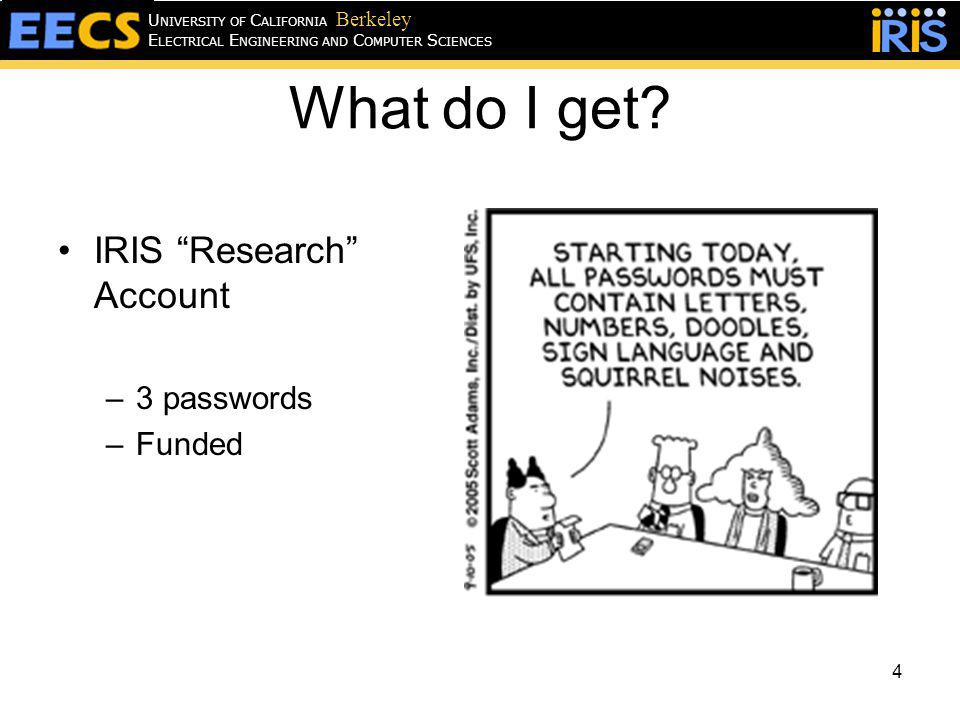 What do I get? IRIS Research Account –3 passwords –Funded 4 E LECTRICAL E NGINEERING AND C OMPUTER S CIENCES U NIVERSITY OF C ALIFORNIA Berkeley