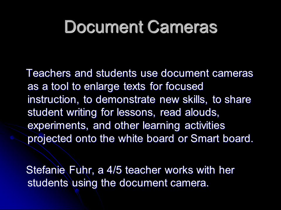 Document Cameras Teachers and students use document cameras as a tool to enlarge texts for focused instruction, to demonstrate new skills, to share student writing for lessons, read alouds, experiments, and other learning activities projected onto the white board or Smart board.