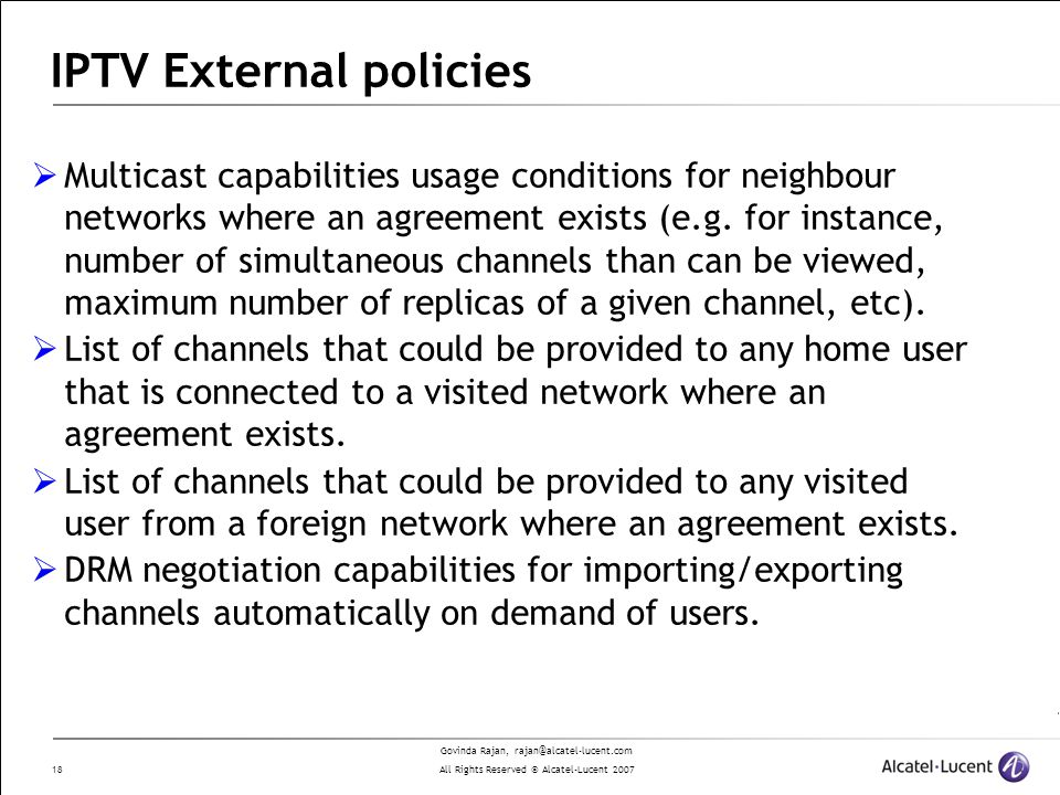 Govinda Rajan, rajan@alcatel-lucent.com All Rights Reserved © Alcatel-Lucent 2007 18 IPTV External policies Multicast capabilities usage conditions for neighbour networks where an agreement exists (e.g.