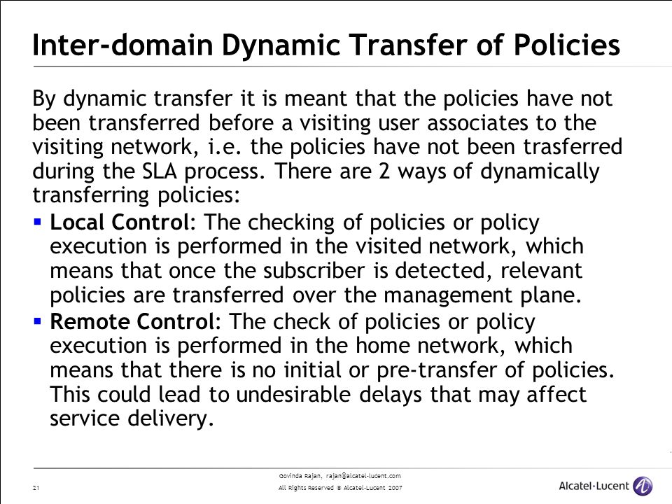 Govinda Rajan, rajan@alcatel-lucent.com All Rights Reserved © Alcatel-Lucent 2007 21 Inter-domain Dynamic Transfer of Policies By dynamic transfer it is meant that the policies have not been transferred before a visiting user associates to the visiting network, i.e.