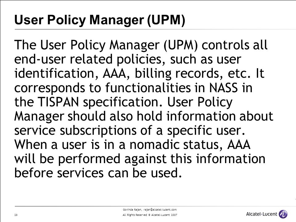 Govinda Rajan, rajan@alcatel-lucent.com All Rights Reserved © Alcatel-Lucent 2007 28 User Policy Manager (UPM) The User Policy Manager (UPM) controls all end-user related policies, such as user identification, AAA, billing records, etc.
