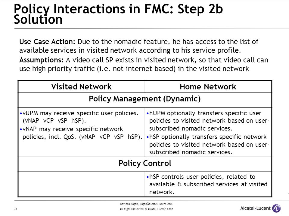 Govinda Rajan, rajan@alcatel-lucent.com All Rights Reserved © Alcatel-Lucent 2007 41 Policy Interactions in FMC: Step 2b Solution Visited NetworkHome Network Policy Management (Dynamic) vUPM may receive specific user policies.