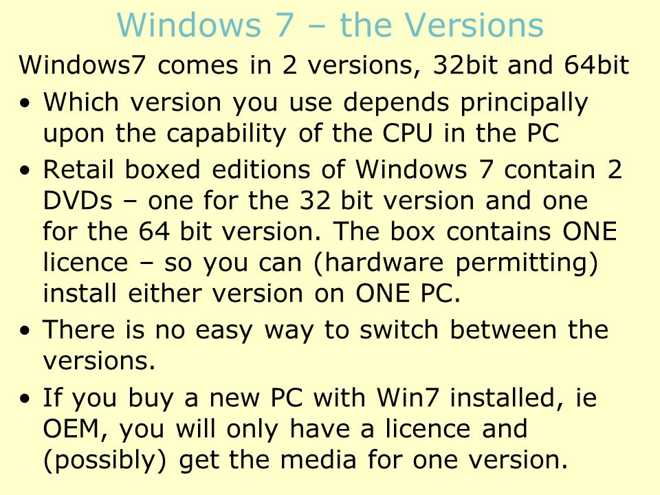Windows 7 – the Versions Windows7 comes in 2 versions, 32bit and 64bit Which version you use depends principally upon the capability of the CPU in the PC Retail boxed editions of Windows 7 contain 2 DVDs – one for the 32 bit version and one for the 64 bit version.
