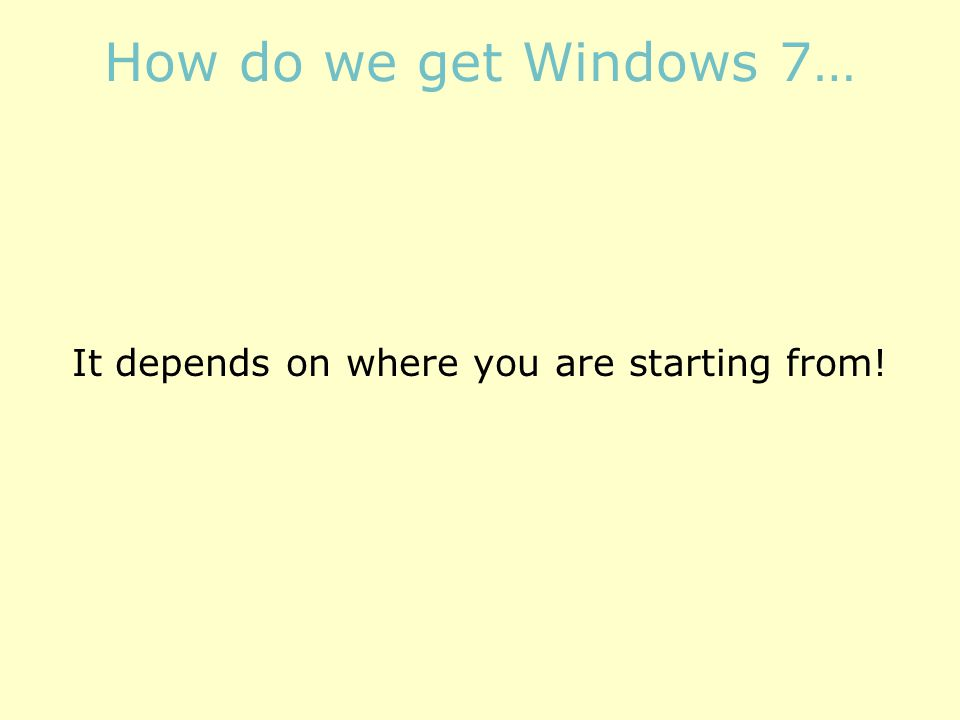 How do we get Windows 7… It depends on where you are starting from!