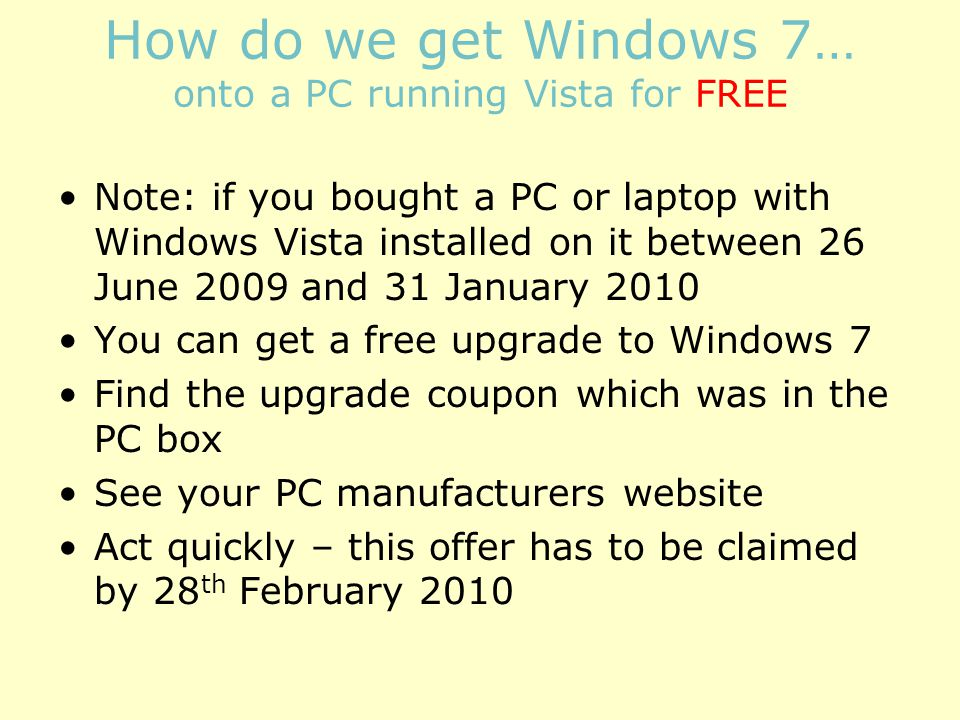 How do we get Windows 7… onto a PC running Vista for FREE Note: if you bought a PC or laptop with Windows Vista installed on it between 26 June 2009 and 31 January 2010 You can get a free upgrade to Windows 7 Find the upgrade coupon which was in the PC box See your PC manufacturers website Act quickly – this offer has to be claimed by 28 th February 2010