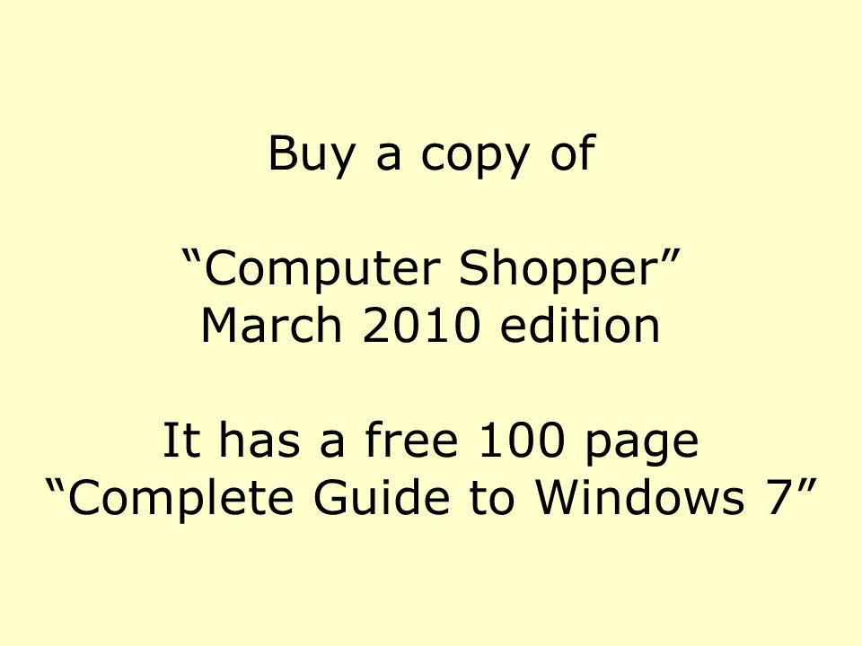 Buy a copy of Computer Shopper March 2010 edition It has a free 100 page Complete Guide to Windows 7