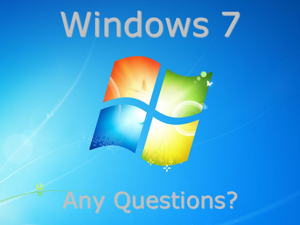 Any Questions? Windows 7