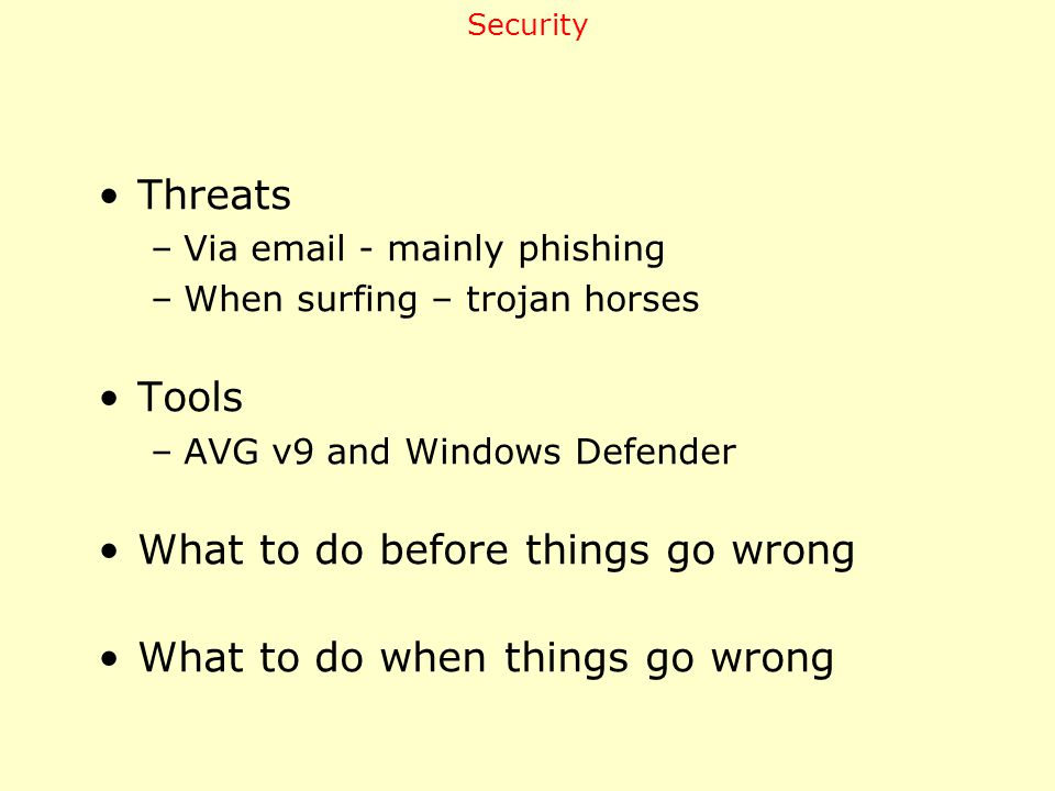Threats –Via email - mainly phishing –When surfing – trojan horses Tools –AVG v9 and Windows Defender What to do before things go wrong What to do when things go wrong Security