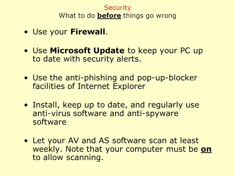 Use your Firewall. Use Microsoft Update to keep your PC up to date with security alerts.