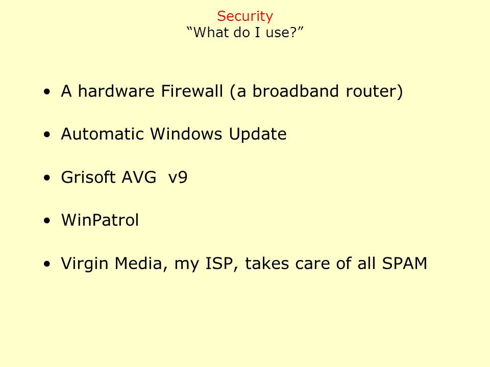 A hardware Firewall (a broadband router) Automatic Windows Update Grisoft AVG v9 WinPatrol Virgin Media, my ISP, takes care of all SPAM Security What do I use?