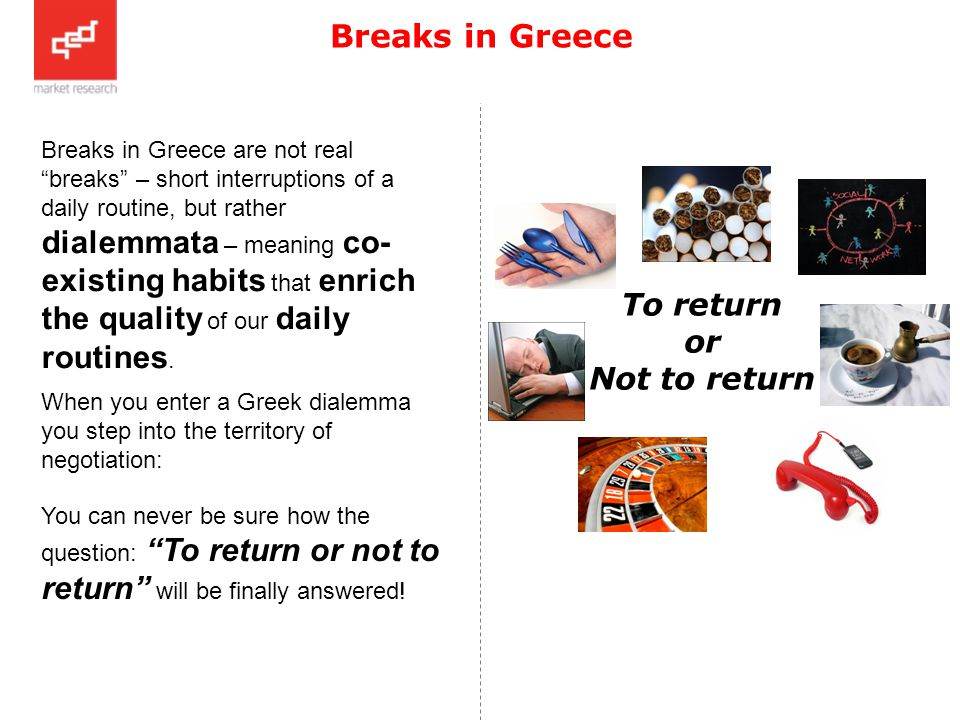 Breaks in Greece Breaks in Greece are not real breaks – short interruptions of a daily routine, but rather dialemmata – meaning co- existing habits that enrich the quality of our daily routines.