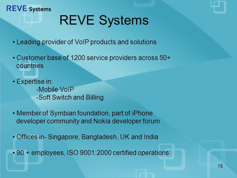 REVE Systems Leading provider of VoIP products and solutions Customer base of 1200 service providers across 50+ countries Expertise in: -Mobile VoIP -