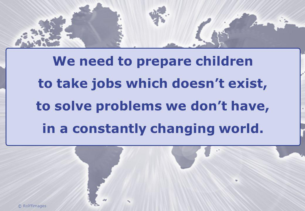© Rolffimages We need to prepare children to take jobs which doesnt exist, to solve problems we dont have, in a constantly changing world.