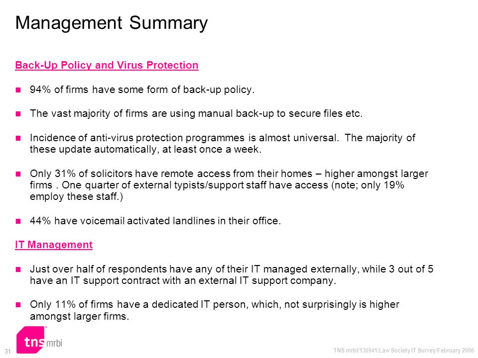 TNS mrbi/136941/Law Society IT Survey/February 2006 31 Management Summary Back-Up Policy and Virus Protection 94% of firms have some form of back-up p