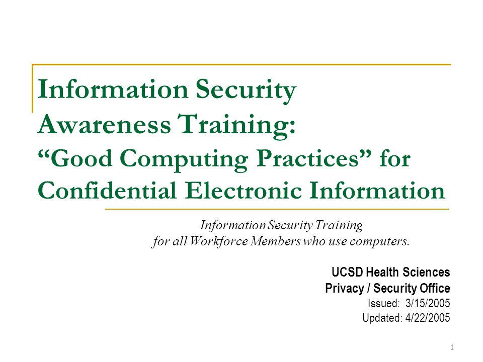 1 Information Security Awareness Training: Good Computing Practices for Confidential Electronic Information Information Security Training for all Workforce Members who use computers.