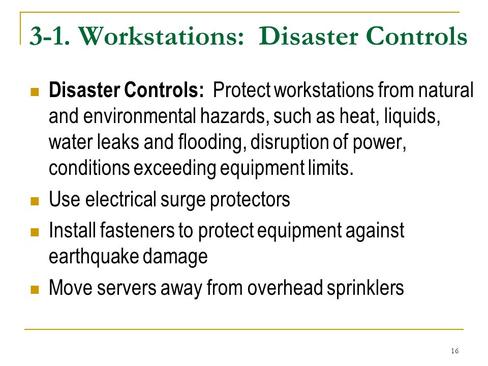 16 3-1. Workstations: Disaster Controls Disaster Controls: Protect workstations from natural and environmental hazards, such as heat, liquids, water l