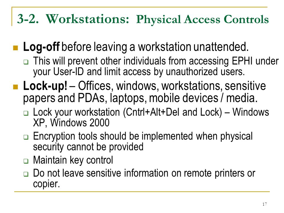 17 3-2.Workstations: Physical Access Controls Log-off before leaving a workstation unattended.