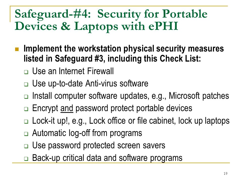 19 Safeguard-#4: Security for Portable Devices & Laptops with ePHI Implement the workstation physical security measures listed in Safeguard #3, including this Check List: Use an Internet Firewall Use up-to-date Anti-virus software Install computer software updates, e.g., Microsoft patches Encrypt and password protect portable devices Lock-it up!, e.g., Lock office or file cabinet, lock up laptops Automatic log-off from programs Use password protected screen savers Back-up critical data and software programs