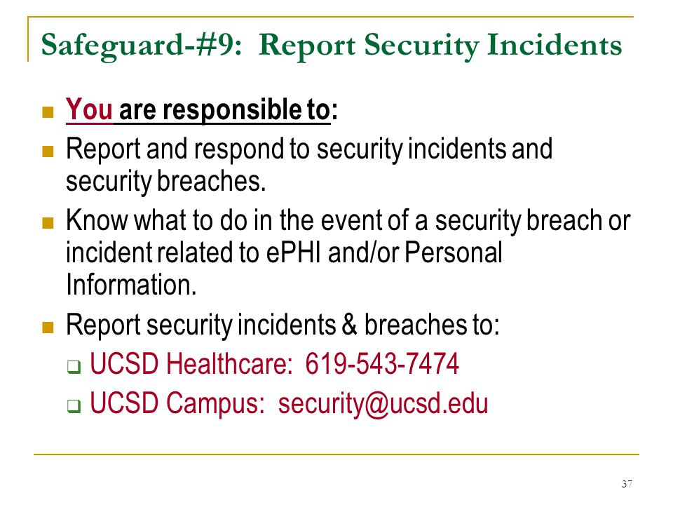37 Safeguard-#9: Report Security Incidents You are responsible to: Report and respond to security incidents and security breaches.