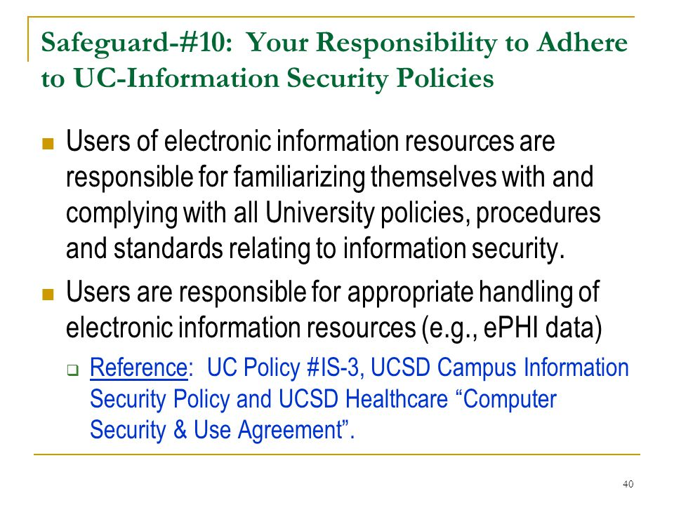 40 Safeguard-#10: Your Responsibility to Adhere to UC-Information Security Policies Users of electronic information resources are responsible for familiarizing themselves with and complying with all University policies, procedures and standards relating to information security.