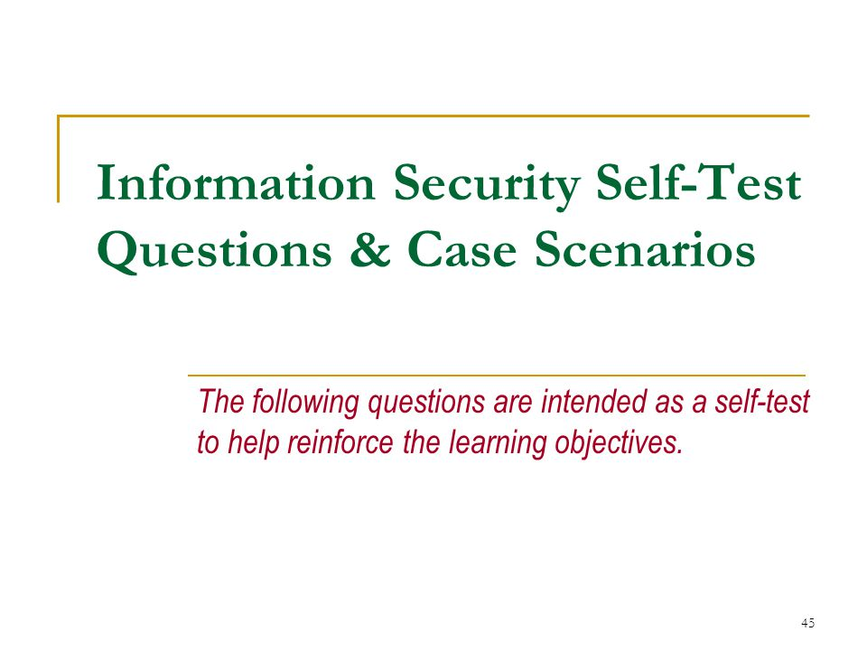 45 Information Security Self-Test Questions & Case Scenarios The following questions are intended as a self-test to help reinforce the learning objectives.