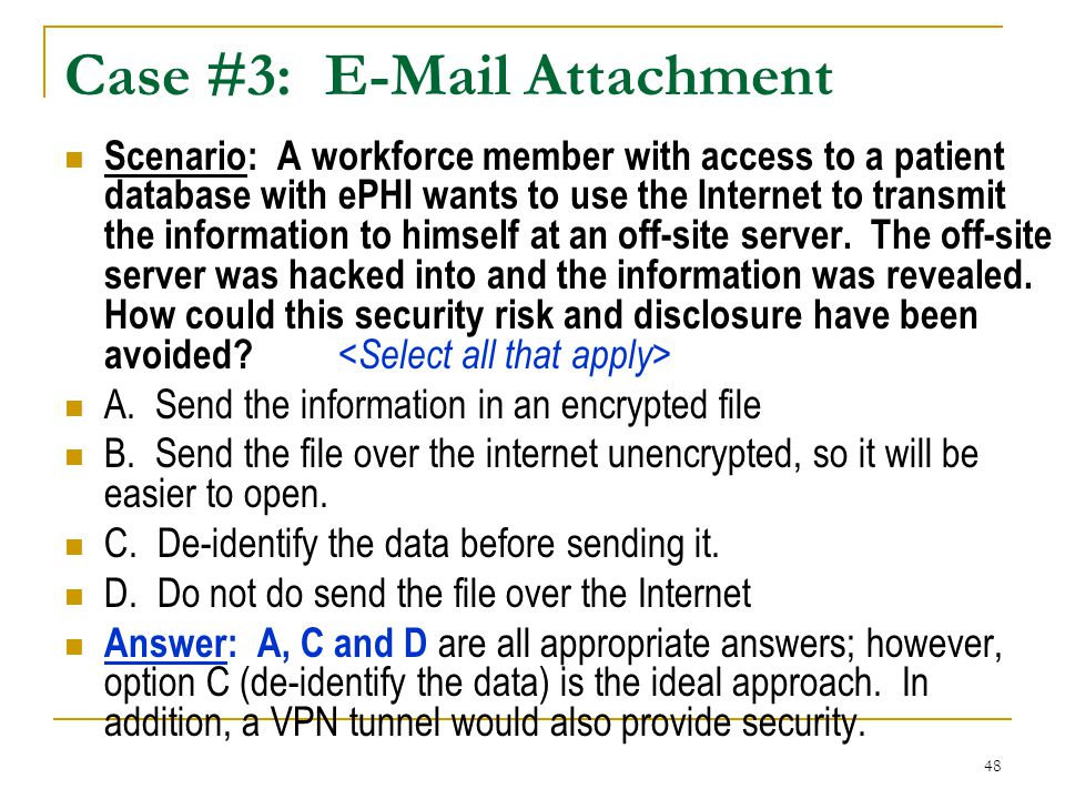 48 Case #3: E-Mail Attachment Scenario: A workforce member with access to a patient database with ePHI wants to use the Internet to transmit the information to himself at an off-site server.