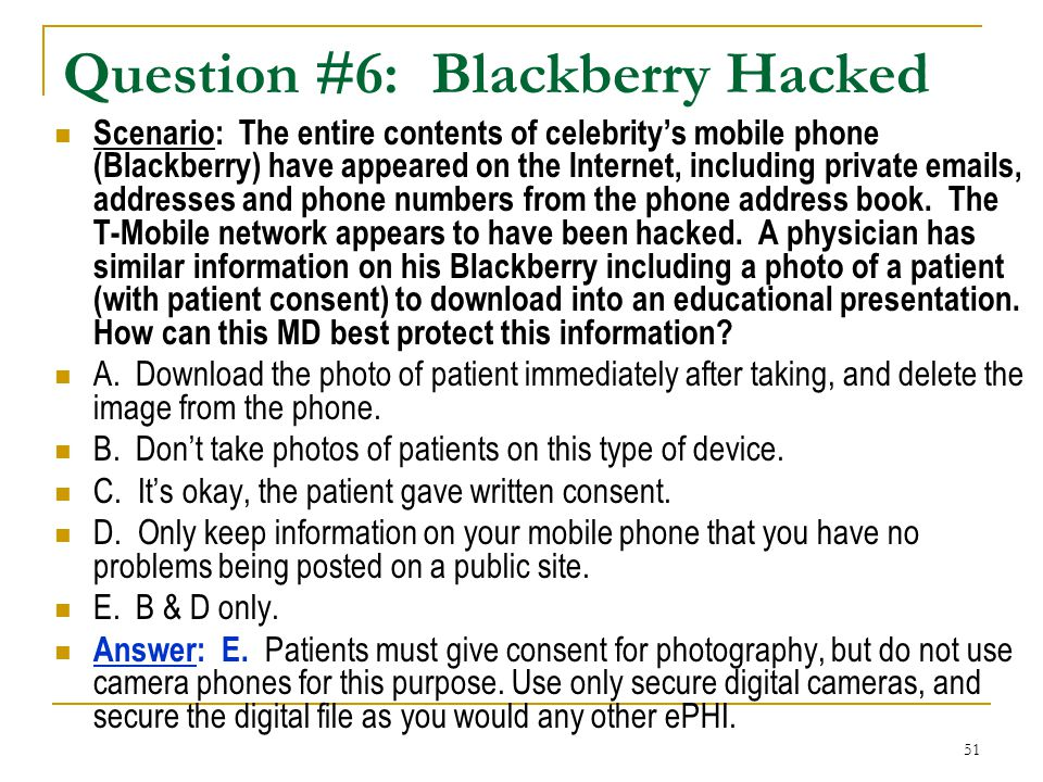 51 Question #6: Blackberry Hacked Scenario: The entire contents of celebritys mobile phone (Blackberry) have appeared on the Internet, including private emails, addresses and phone numbers from the phone address book.