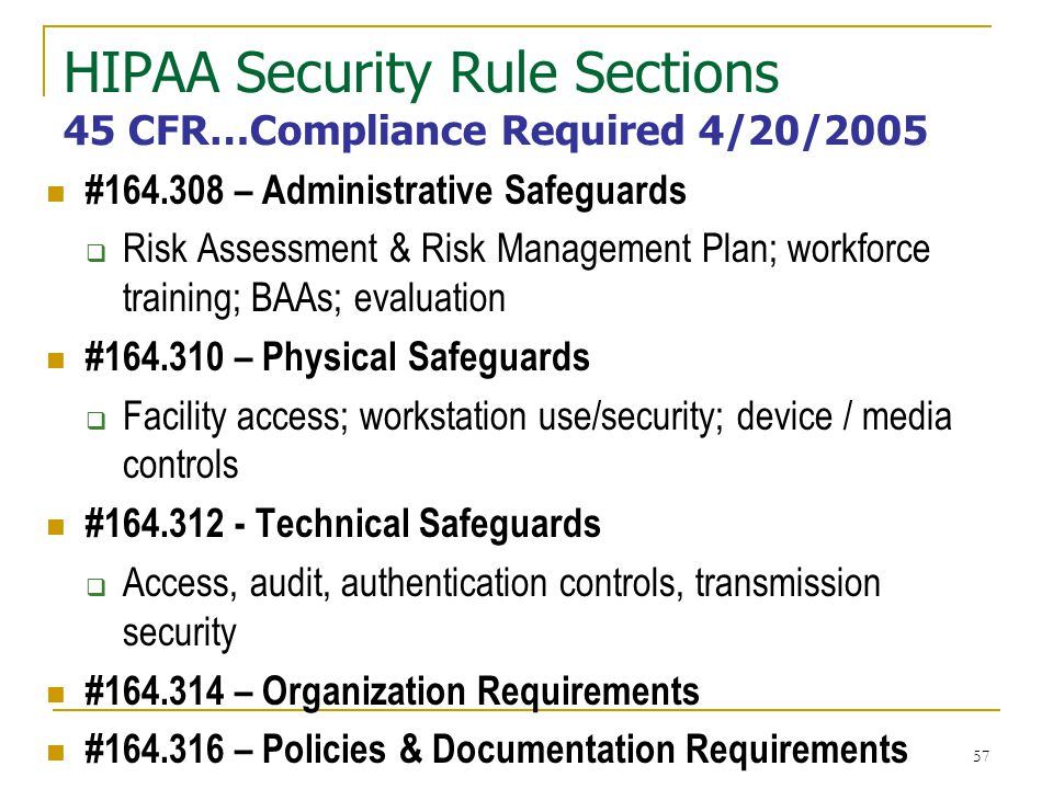 57 HIPAA Security Rule Sections 45 CFR…Compliance Required 4/20/2005 #164.308 – Administrative Safeguards Risk Assessment & Risk Management Plan; workforce training; BAAs; evaluation #164.310 – Physical Safeguards Facility access; workstation use/security; device / media controls #164.312 - Technical Safeguards Access, audit, authentication controls, transmission security #164.314 – Organization Requirements #164.316 – Policies & Documentation Requirements