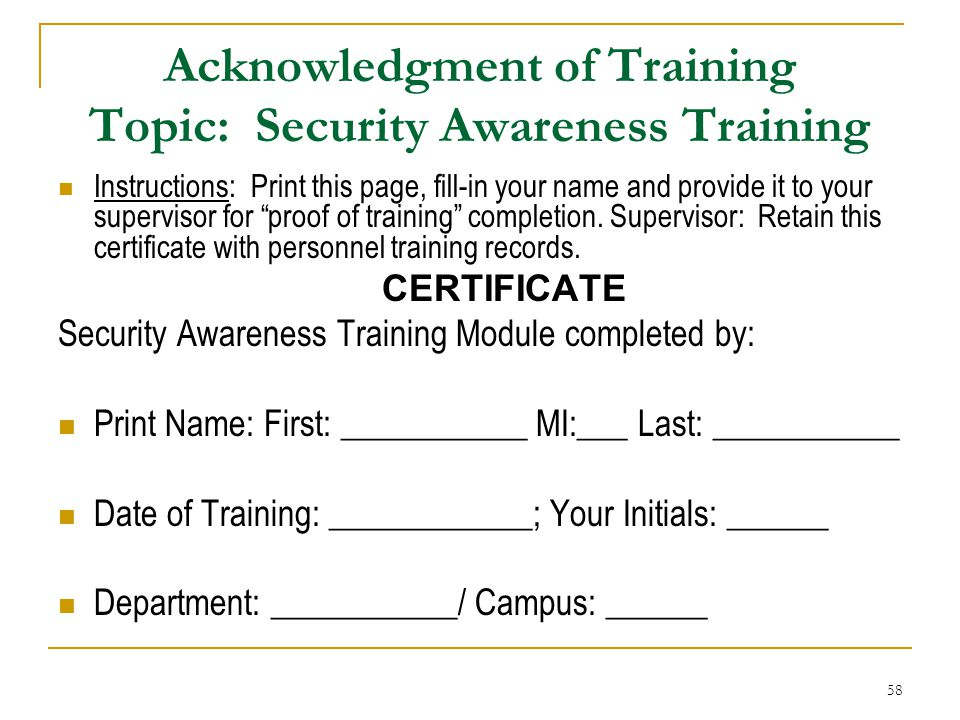 58 Acknowledgment of Training Topic: Security Awareness Training Instructions: Print this page, fill-in your name and provide it to your supervisor for proof of training completion.