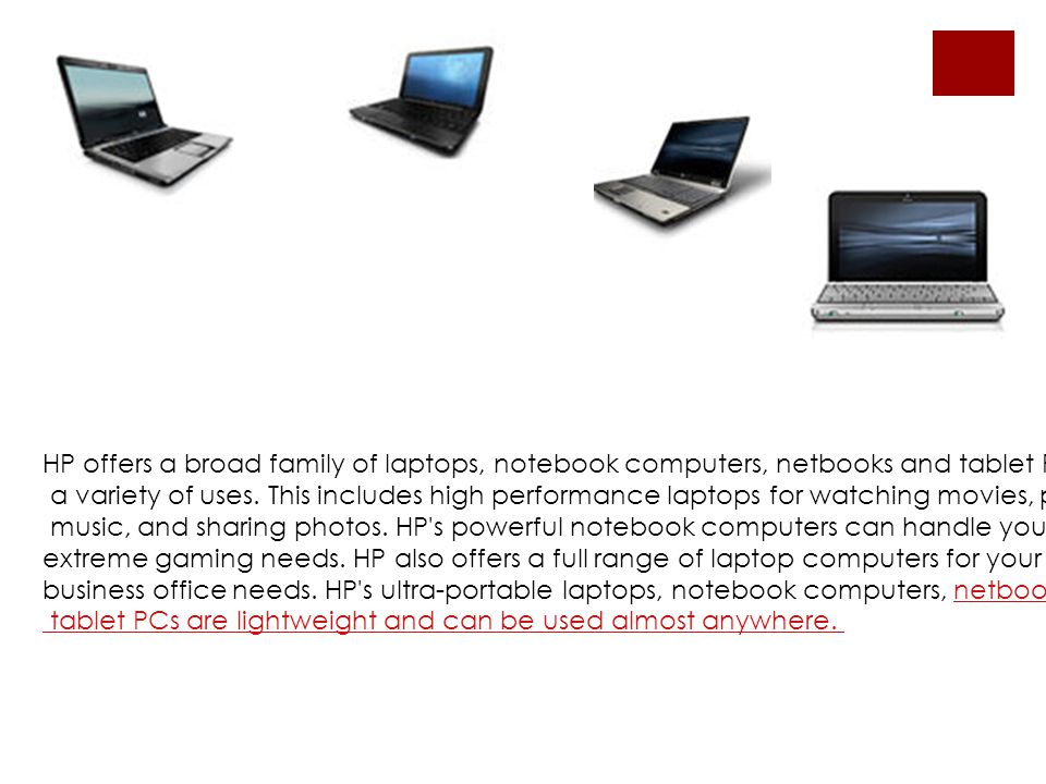 HP offers a broad family of laptops, notebook computers, netbooks and tablet PCs for a variety of uses.