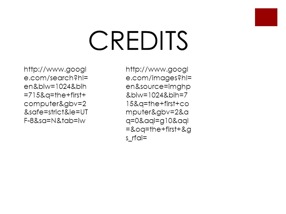 CREDITS http://www.googl e.com/search hl= en&biw=1024&bih =715&q=the+first+ computer&gbv=2 &safe=strict&ie=UT F-8&sa=N&tab=iw http://www.googl e.com/images hl= en&source=imghp &biw=1024&bih=7 15&q=the+first+co mputer&gbv=2&a q=0&aqi=g10&aql =&oq=the+first+&g s_rfai=