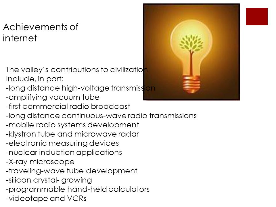 Achievements of internet The valleys contributions to civilization Include, in part: -long distance high-voltage transmission -amplifying vacuum tube -first commercial radio broadcast -long distance continuous-wave radio transmissions -mobile radio systems development -klystron tube and microwave radar -electronic measuring devices -nuclear induction applications -X-ray microscope -traveling-wave tube development -silicon crystal- growing -programmable hand-held calculators -videotape and VCRs