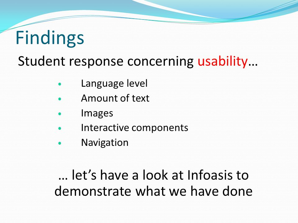 Findings Student response concerning usability… Language level Amount of text Images Interactive components Navigation … lets have a look at Infoasis