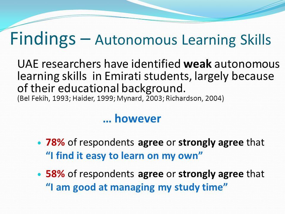 Findings – Autonomous Learning Skills UAE researchers have identified weak autonomous learning skills in Emirati students, largely because of their ed