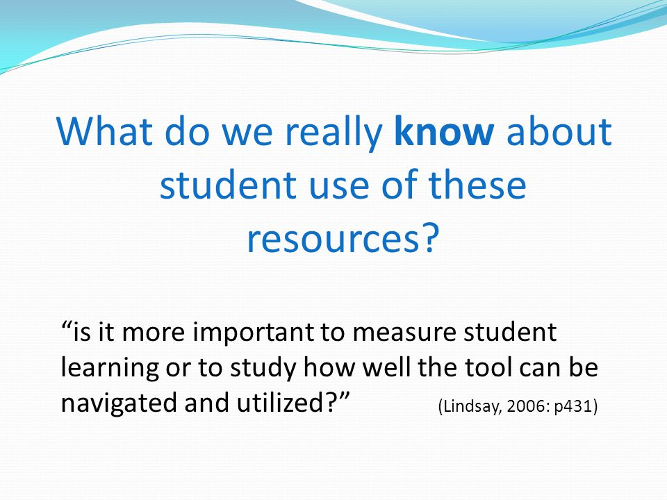 What do we really know about student use of these resources? is it more important to measure student learning or to study how well the tool can be nav