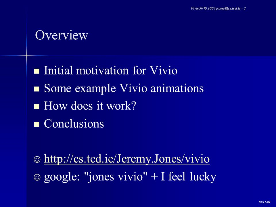 Vivio50 © 2004 jones@cs.tcd.ie - 2 19/11/04 Overview Initial motivation for Vivio Some example Vivio animations How does it work? Conclusions http://c