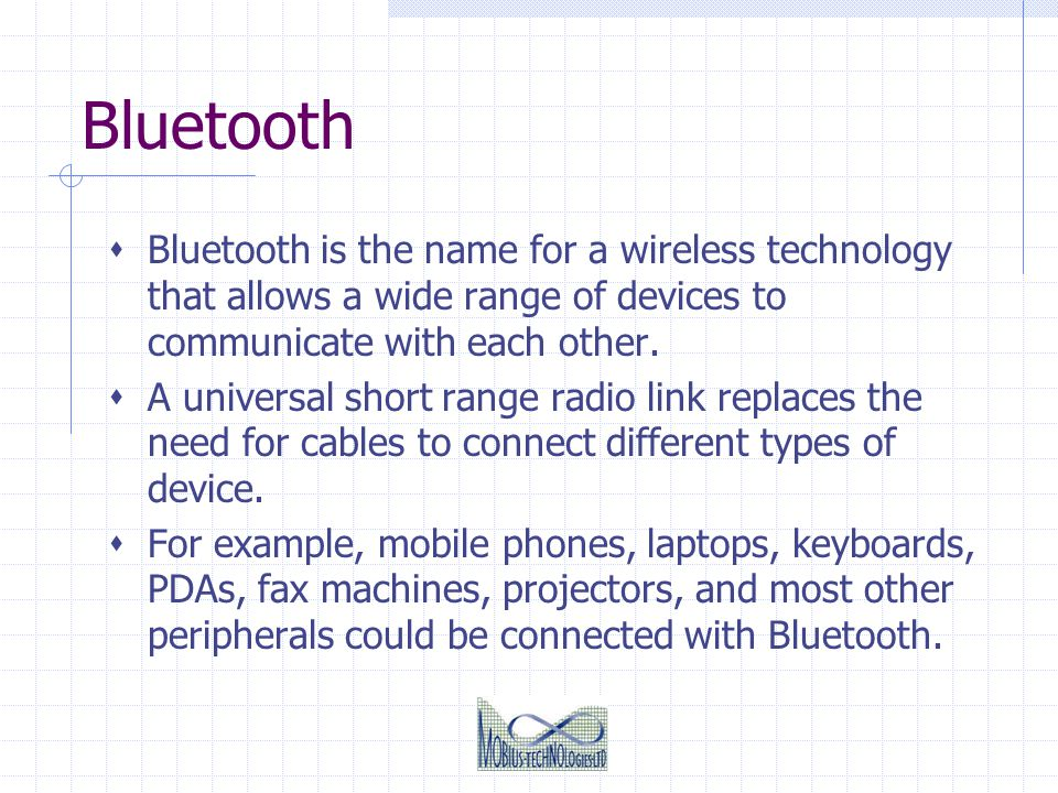 Bluetooth Bluetooth is the name for a wireless technology that allows a wide range of devices to communicate with each other. A universal short range