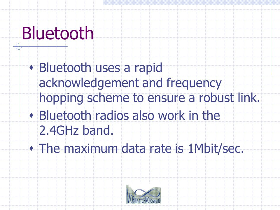 Bluetooth Bluetooth uses a rapid acknowledgement and frequency hopping scheme to ensure a robust link. Bluetooth radios also work in the 2.4GHz band.