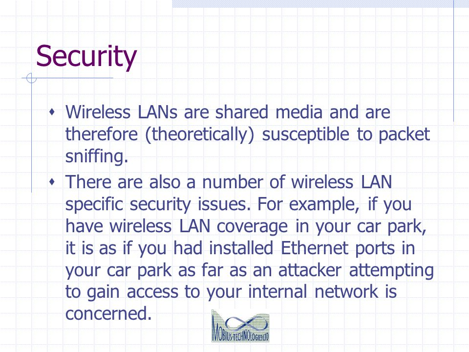 Security Wireless LANs are shared media and are therefore (theoretically) susceptible to packet sniffing. There are also a number of wireless LAN spec