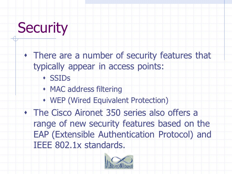 Security There are a number of security features that typically appear in access points: SSIDs MAC address filtering WEP (Wired Equivalent Protection)