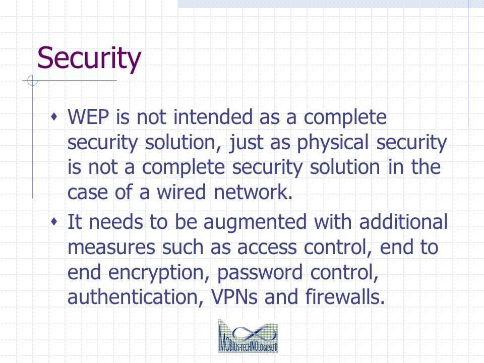 Security WEP is not intended as a complete security solution, just as physical security is not a complete security solution in the case of a wired net