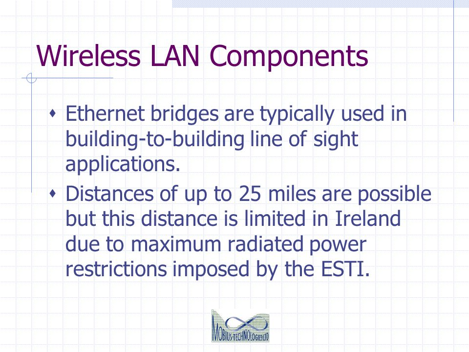Wireless LAN Components Ethernet bridges are typically used in building-to-building line of sight applications. Distances of up to 25 miles are possib
