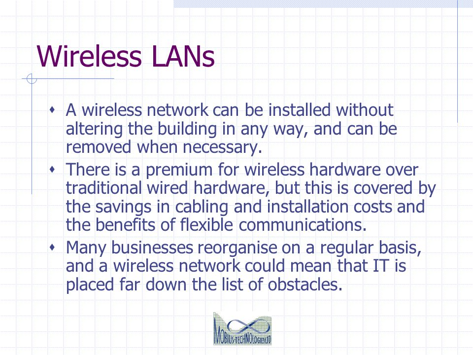 Wireless LANs A wireless network can be installed without altering the building in any way, and can be removed when necessary. There is a premium for