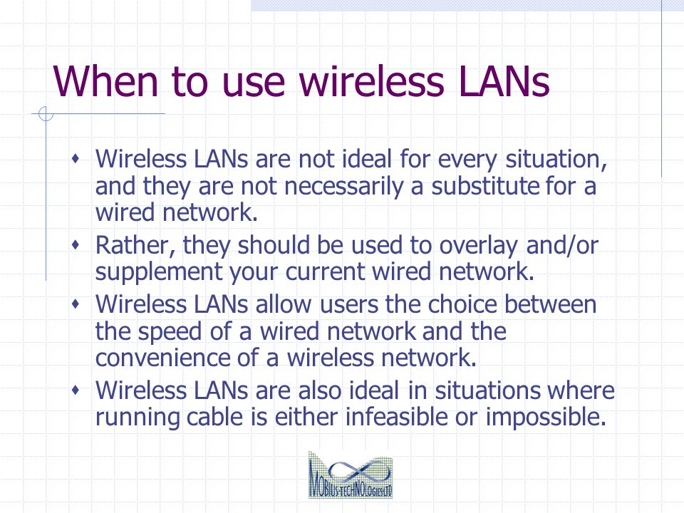 When to use wireless LANs Wireless LANs are not ideal for every situation, and they are not necessarily a substitute for a wired network. Rather, they
