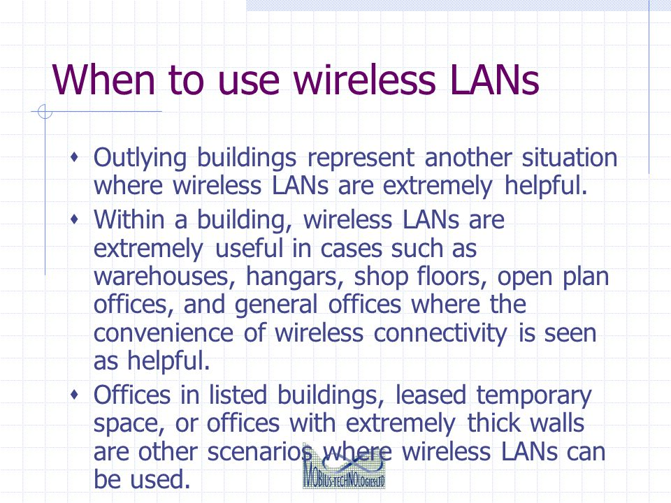 When to use wireless LANs Outlying buildings represent another situation where wireless LANs are extremely helpful. Within a building, wireless LANs a