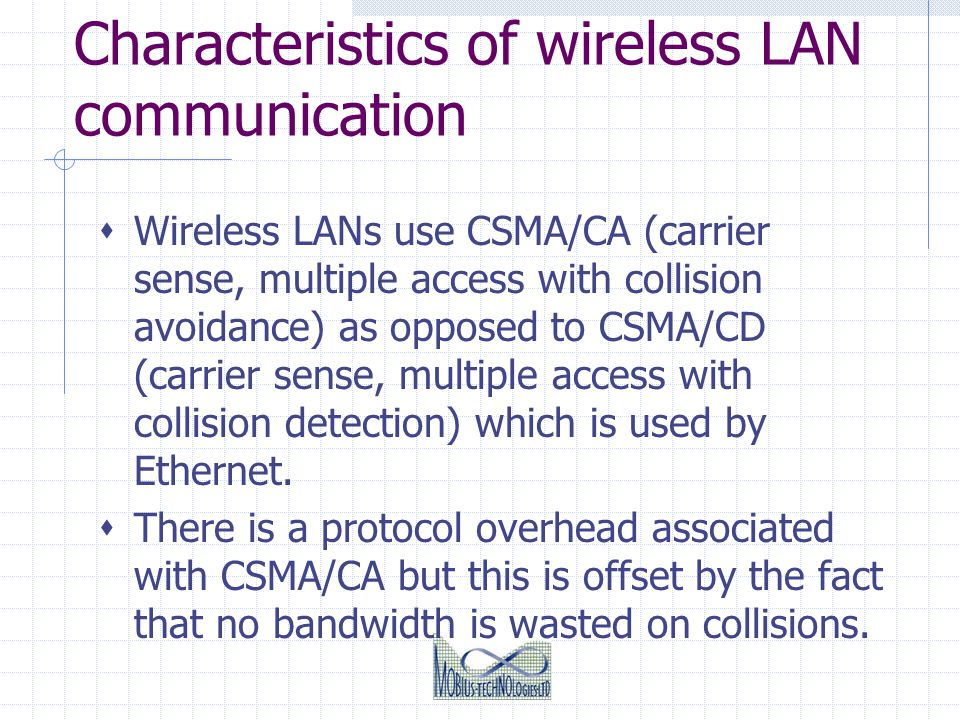 Characteristics of wireless LAN communication Wireless LANs use CSMA/CA (carrier sense, multiple access with collision avoidance) as opposed to CSMA/C