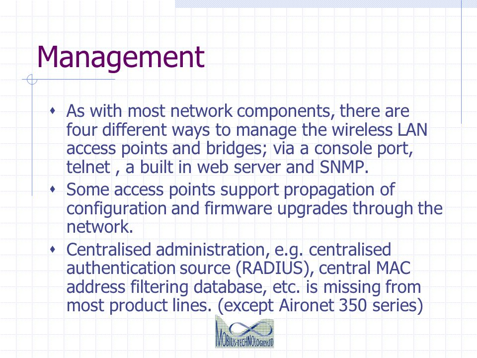Management As with most network components, there are four different ways to manage the wireless LAN access points and bridges; via a console port, te
